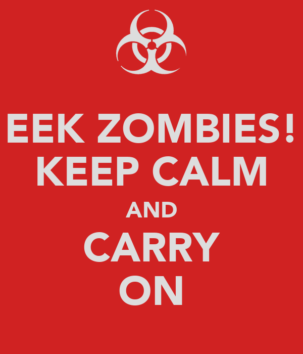 EEK ZOMBIES! KEEP CALM AND CARRY ON