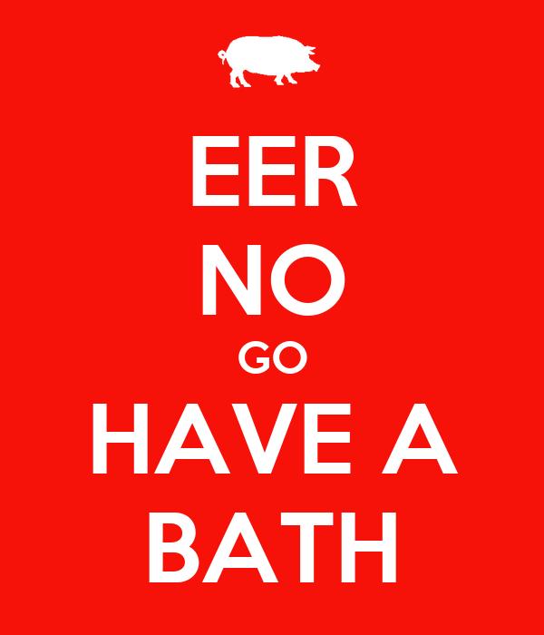 EER NO GO HAVE A BATH