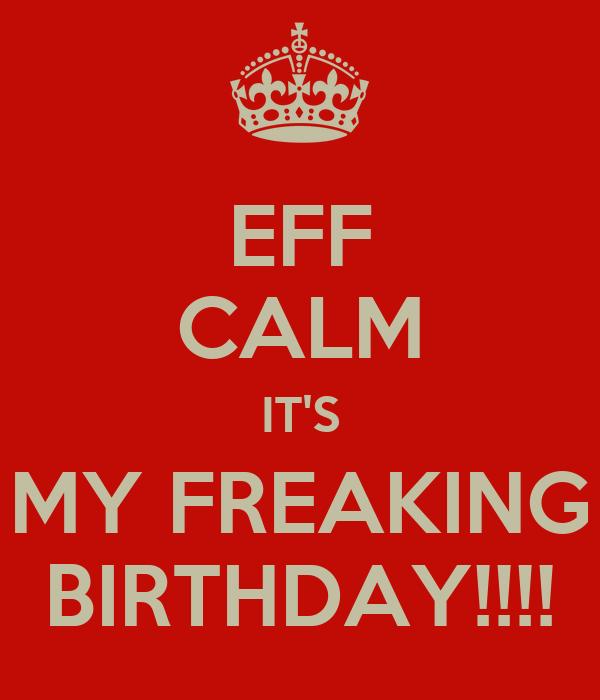 EFF CALM IT'S MY FREAKING BIRTHDAY!!!!