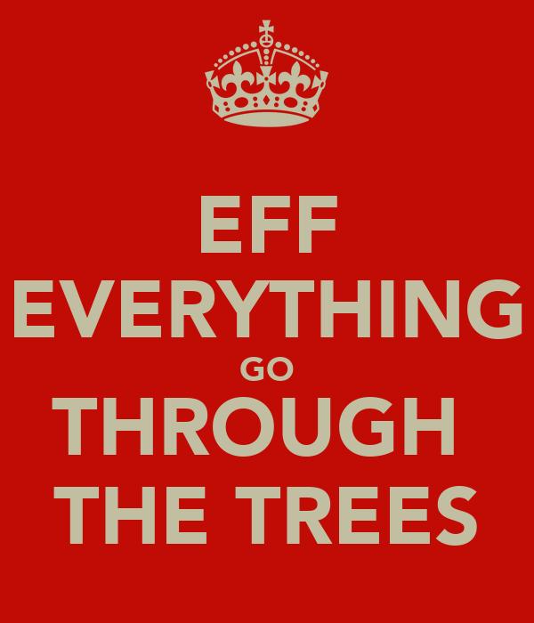 EFF EVERYTHING GO THROUGH  THE TREES