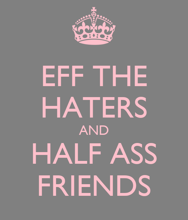 EFF THE HATERS AND HALF ASS FRIENDS