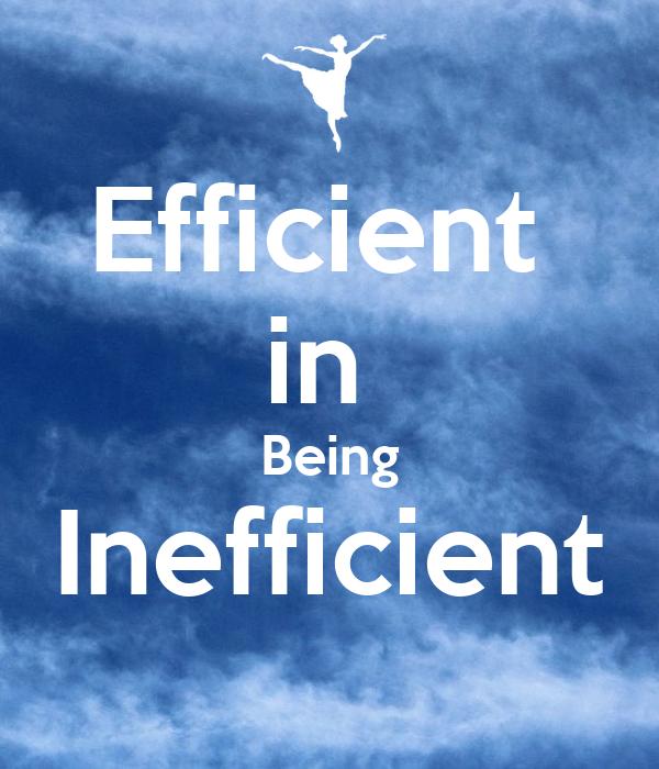 Efficient  in  Being Inefficient