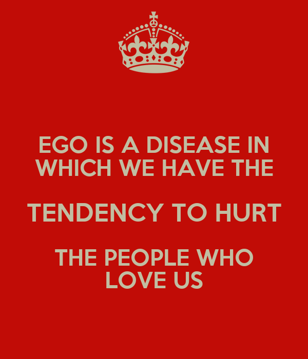 EGO IS A DISEASE IN WHICH WE HAVE THE TENDENCY TO HURT THE PEOPLE WHO LOVE US