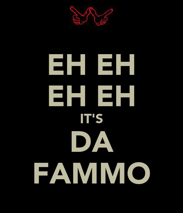 EH EH EH EH IT'S DA FAMMO