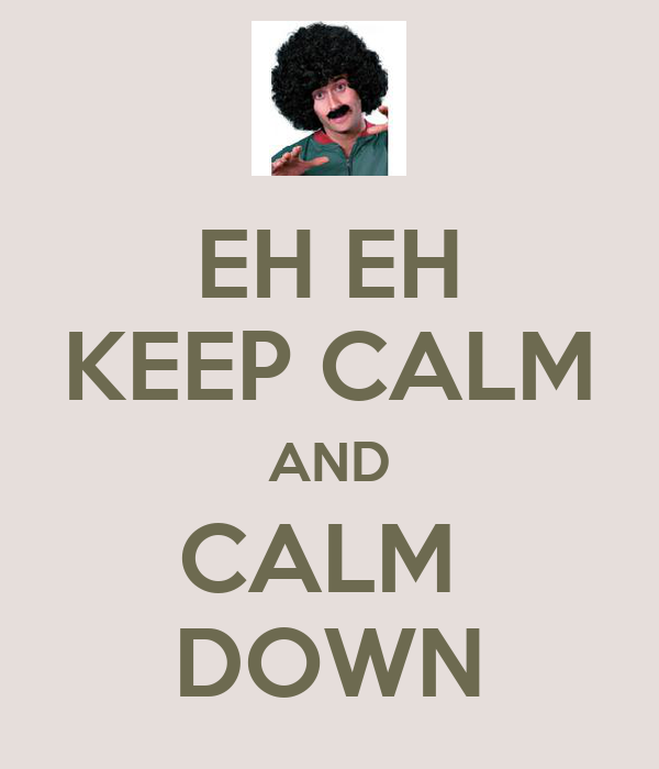 EH EH KEEP CALM AND CALM  DOWN