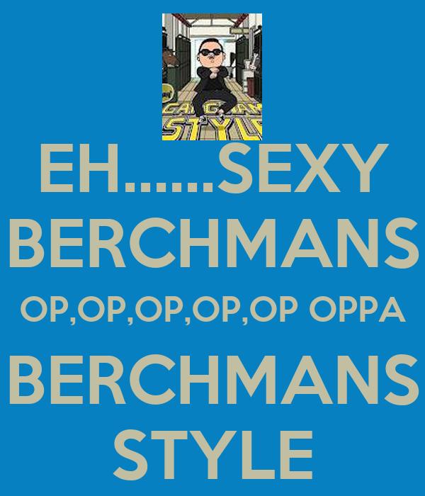 EH......SEXY BERCHMANS OP,OP,OP,OP,OP OPPA  BERCHMANS  STYLE