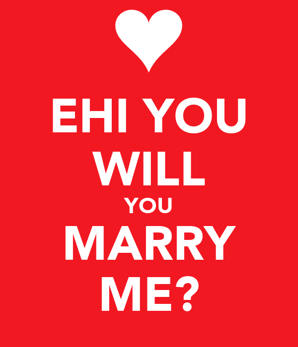 EHI YOU WILL YOU MARRY ME?