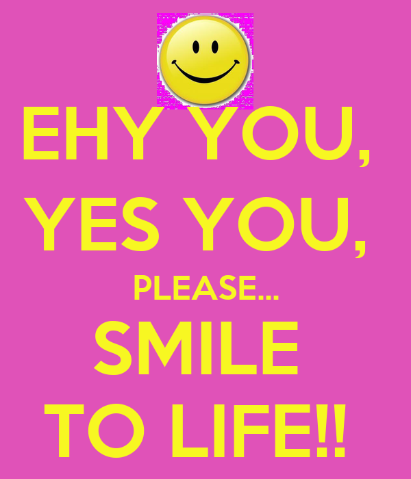 EHY YOU,  YES YOU,  PLEASE... SMILE  TO LIFE!!