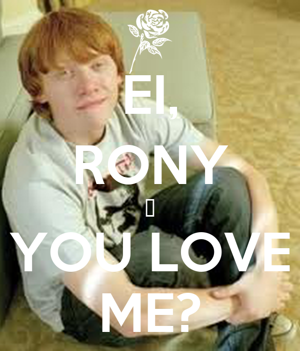 EI, RONY ♥ YOU LOVE ME?