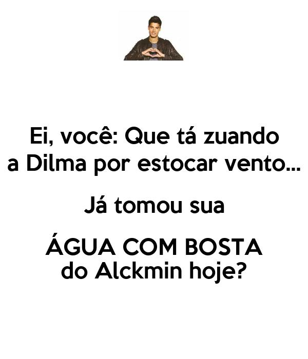 Ei, você: Que tá zuando a Dilma por estocar vento... Já tomou sua ÁGUA COM BOSTA do Alckmin hoje?