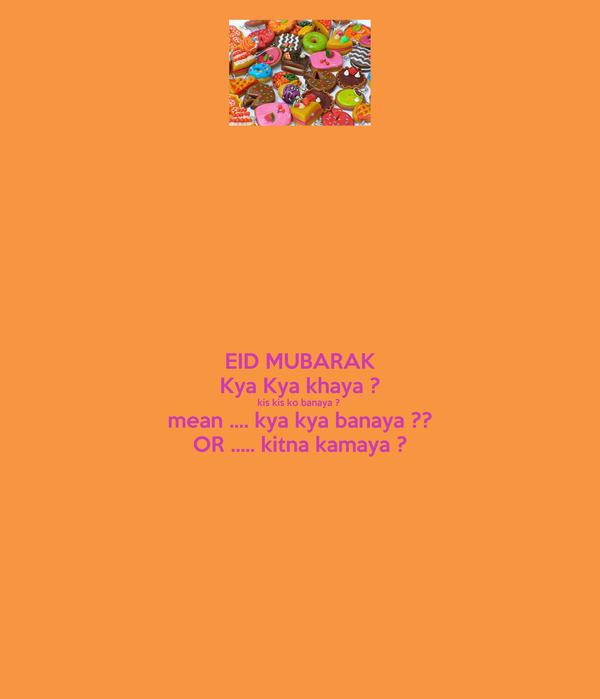 EID MUBARAK Kya Kya khaya ? kis kis ko banaya ?  mean .... kya kya banaya ?? OR ..... kitna kamaya ?