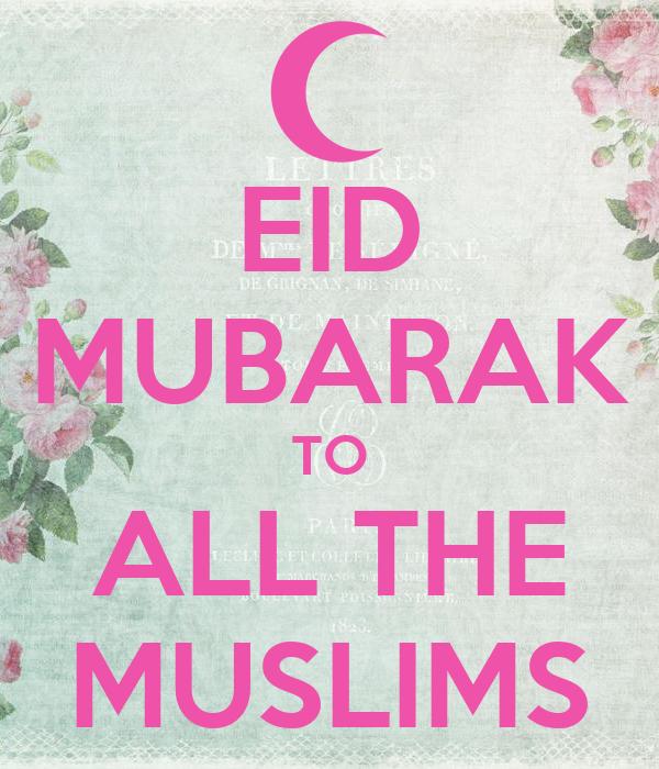 EID MUBARAK TO ALL THE MUSLIMS