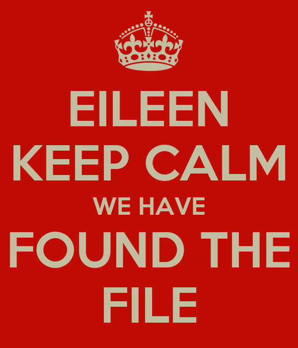 EILEEN KEEP CALM WE HAVE FOUND THE FILE