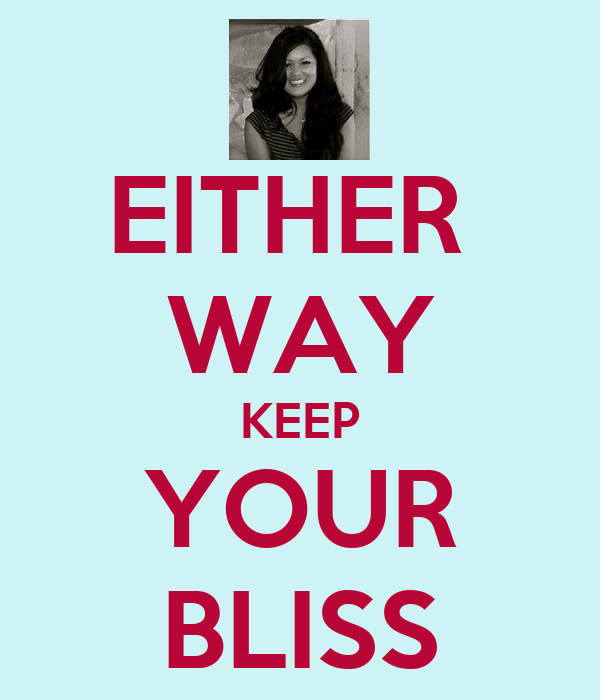 EITHER  WAY KEEP YOUR BLISS