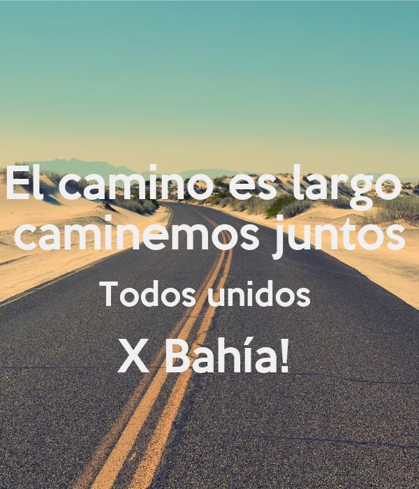El camino es largo  caminemos juntos Todos unidos  X Bahía!