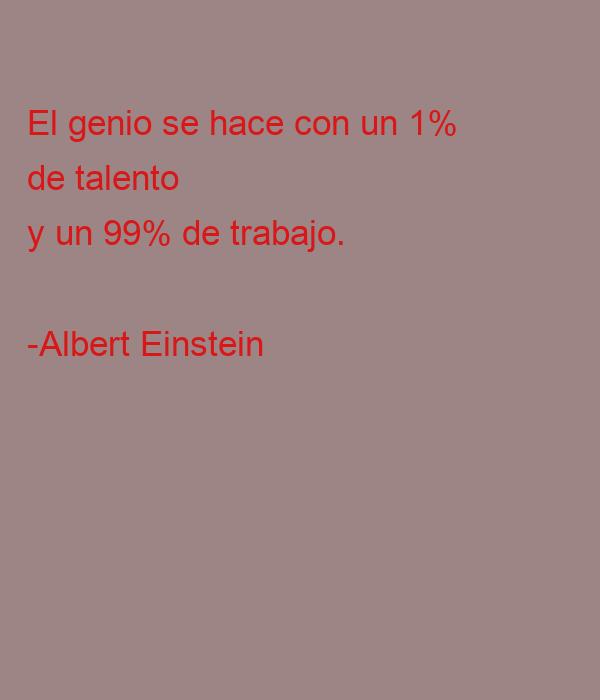 El genio se hace con un 1%  de talento  y un 99% de trabajo.  -Albert Einstein