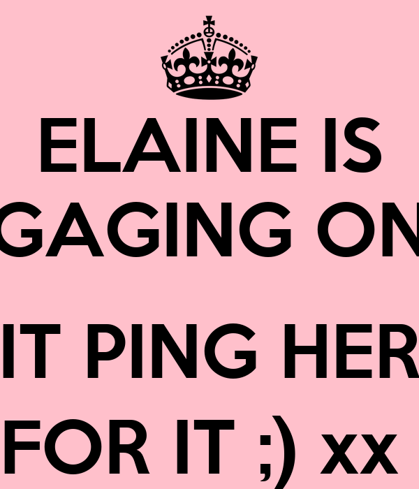 ELAINE IS GAGING ON  IT PING HER FOR IT ;) xx