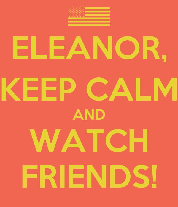 ELEANOR, KEEP CALM AND WATCH FRIENDS!
