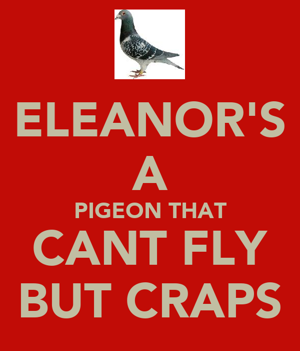 ELEANOR'S A PIGEON THAT CANT FLY BUT CRAPS