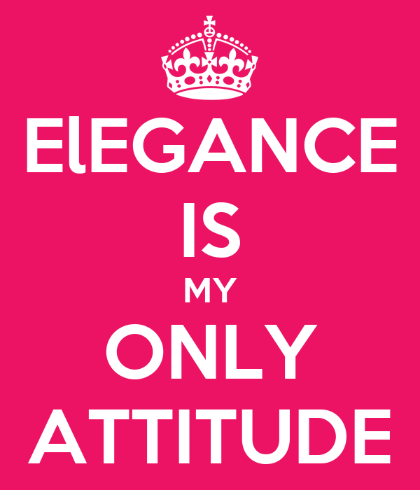 ElEGANCE IS MY ONLY ATTITUDE