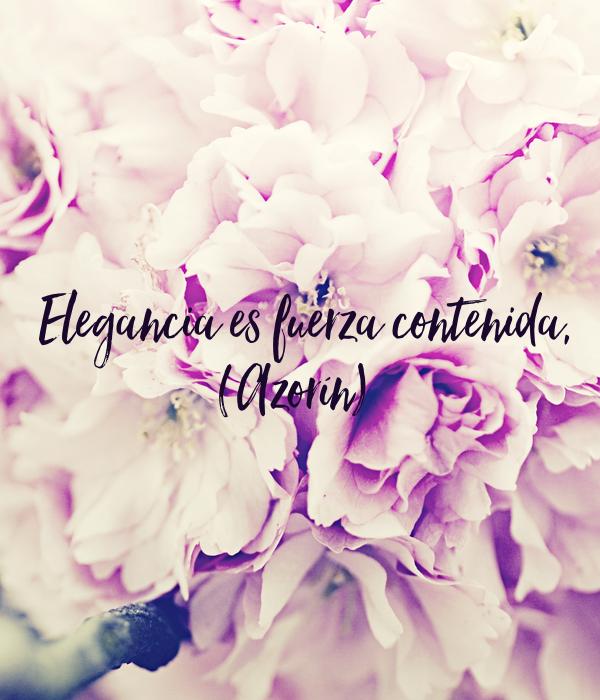 Elegancia es fuerza contenida, (Azorín)