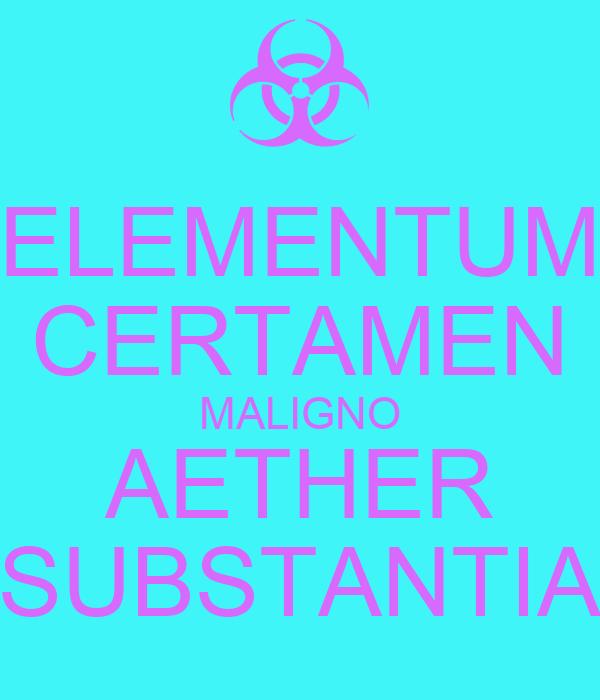 ELEMENTUM CERTAMEN MALIGNO AETHER SUBSTANTIA