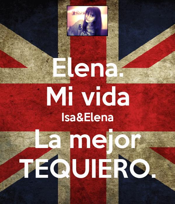 Elena. Mi vida Isa&Elena La mejor TEQUIERO.