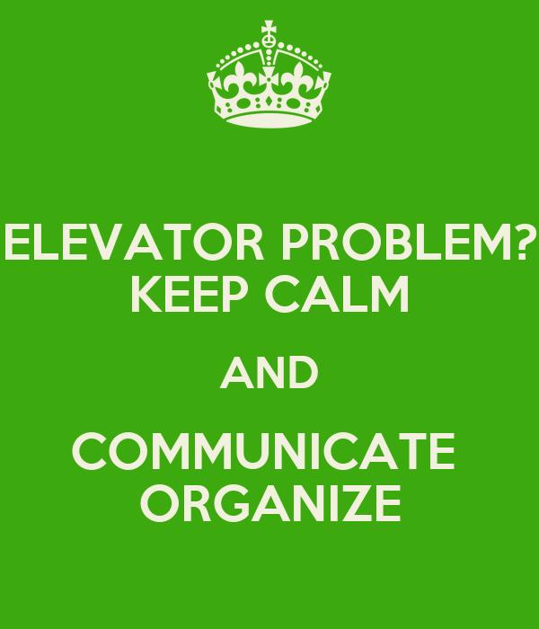 ELEVATOR PROBLEM? KEEP CALM AND COMMUNICATE  ORGANIZE