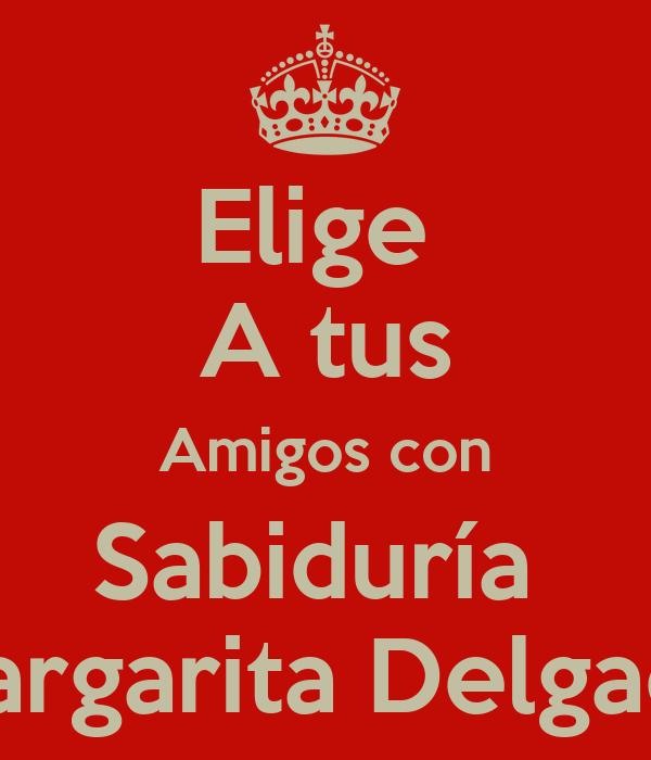 Elige  A tus Amigos con Sabiduría  Margarita Delgado