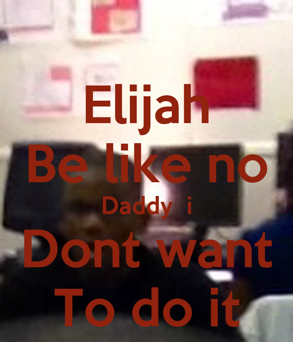 Elijah Be like no Daddy  i Dont want To do it