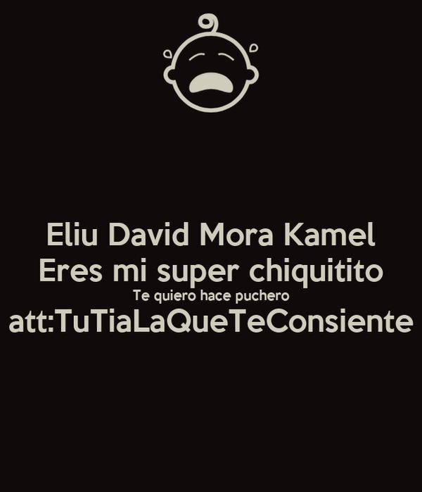 Eliu David Mora Kamel Eres mi super chiquitito Te quiero hace puchero att:TuTiaLaQueTeConsiente