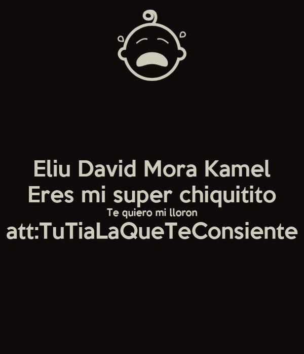 Eliu David Mora Kamel Eres mi super chiquitito Te quiero mi lloron att:TuTiaLaQueTeConsiente