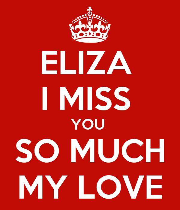 ELIZA  I MISS  YOU  SO MUCH MY LOVE