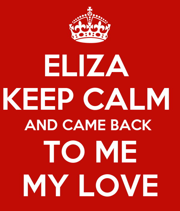 ELIZA  KEEP CALM  AND CAME BACK  TO ME MY LOVE