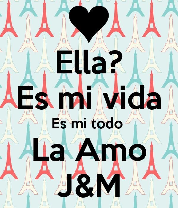 Ella? Es mi vida Es mi todo  La Amo J&M