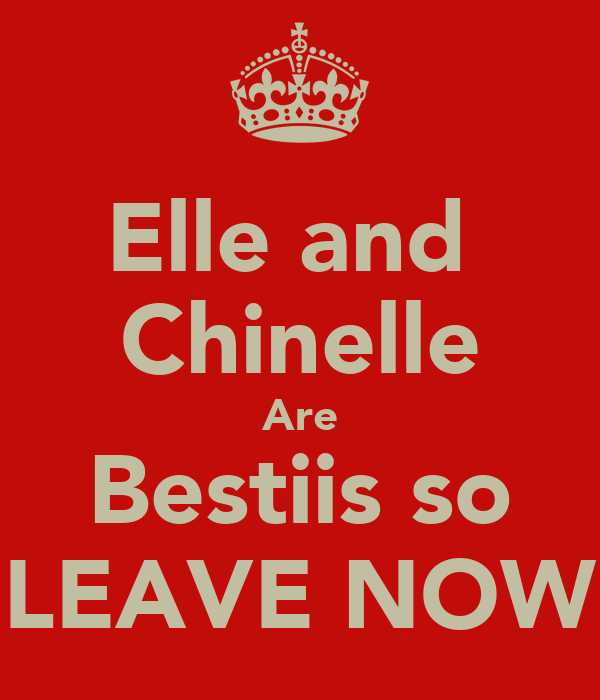 Elle and  Chinelle Are Bestiis so LEAVE NOW
