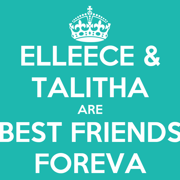 ELLEECE & TALITHA ARE BEST FRIENDS FOREVA
