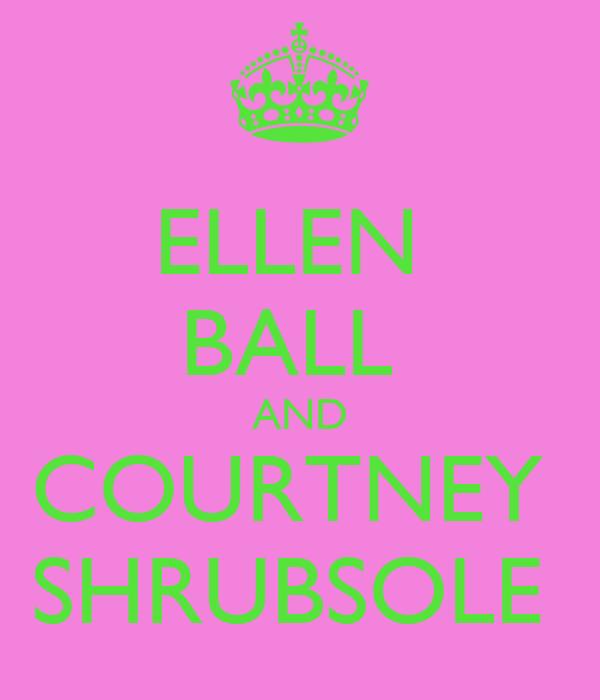 ELLEN  BALL  AND COURTNEY  SHRUBSOLE