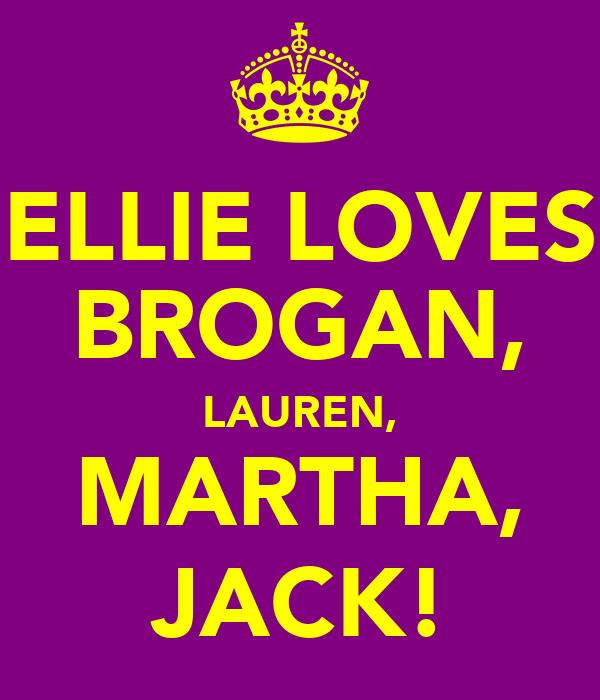 ELLIE LOVES BROGAN, LAUREN, MARTHA, JACK!