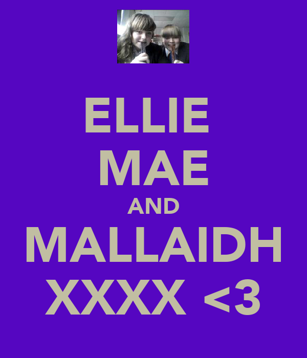 ELLIE  MAE AND MALLAIDH XXXX <3