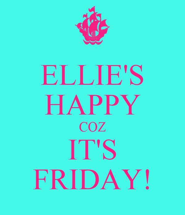 ELLIE'S HAPPY COZ IT'S FRIDAY!