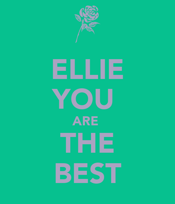 ELLIE YOU  ARE  THE BEST