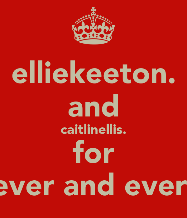 elliekeeton. and caitlinellis. for ever and ever.