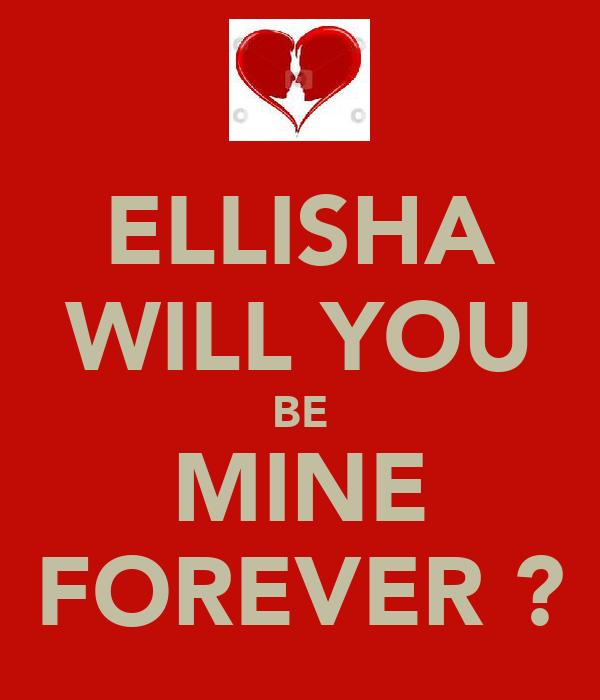 ELLISHA WILL YOU BE MINE FOREVER ?
