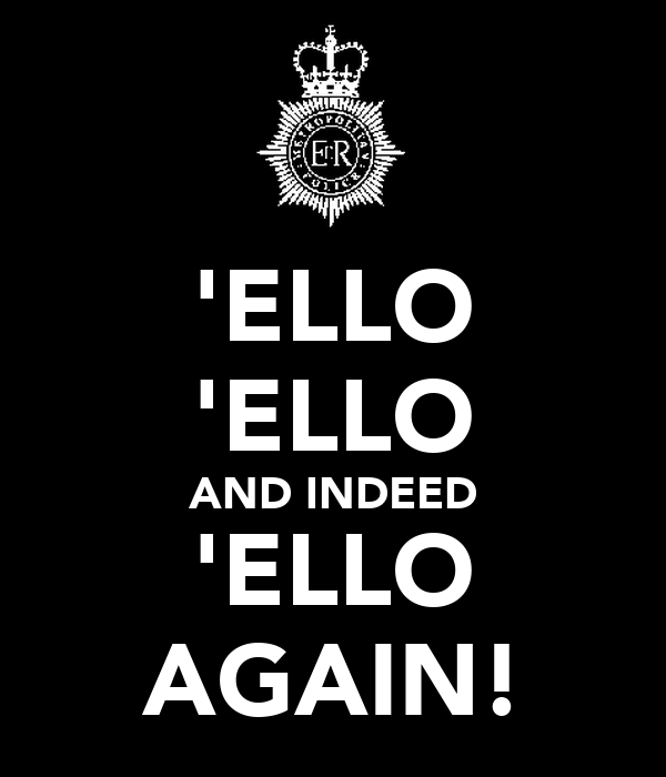 'ELLO 'ELLO AND INDEED 'ELLO AGAIN!