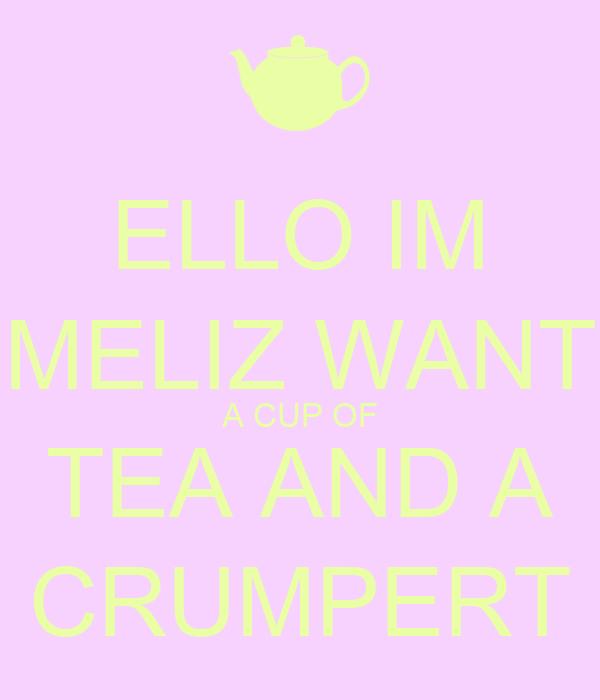 ELLO IM MELIZ WANT A CUP OF TEA AND A CRUMPERT