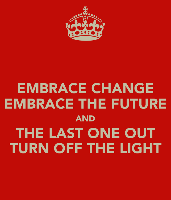 EMBRACE CHANGE EMBRACE THE FUTURE AND THE LAST ONE OUT TURN OFF THE LIGHT