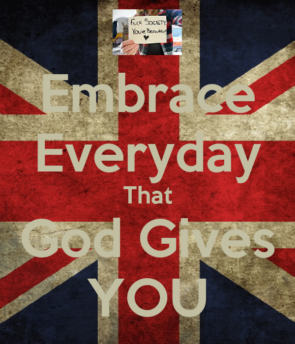 Embrace Everyday That God Gives YOU