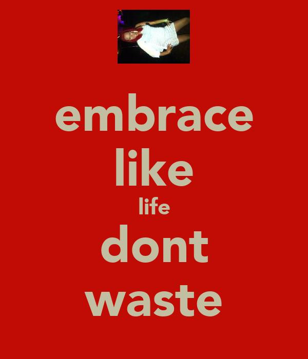 embrace like life dont waste