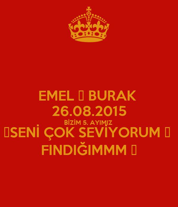 EMEL 🔂 BURAK  26.08.2015 BİZİM 5. AYIMIZ  💞SENİ ÇOK SEVİYORUM 😘  FINDIĞIMMM 🌰